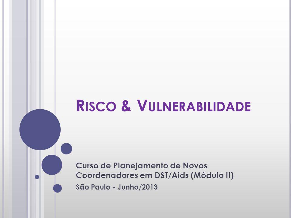 R ISCO & V ULNERABILIDADE Curso de Planejamento de Novos Coordenadores em DST/Aids (Módulo II) São Paulo - Junho/2013