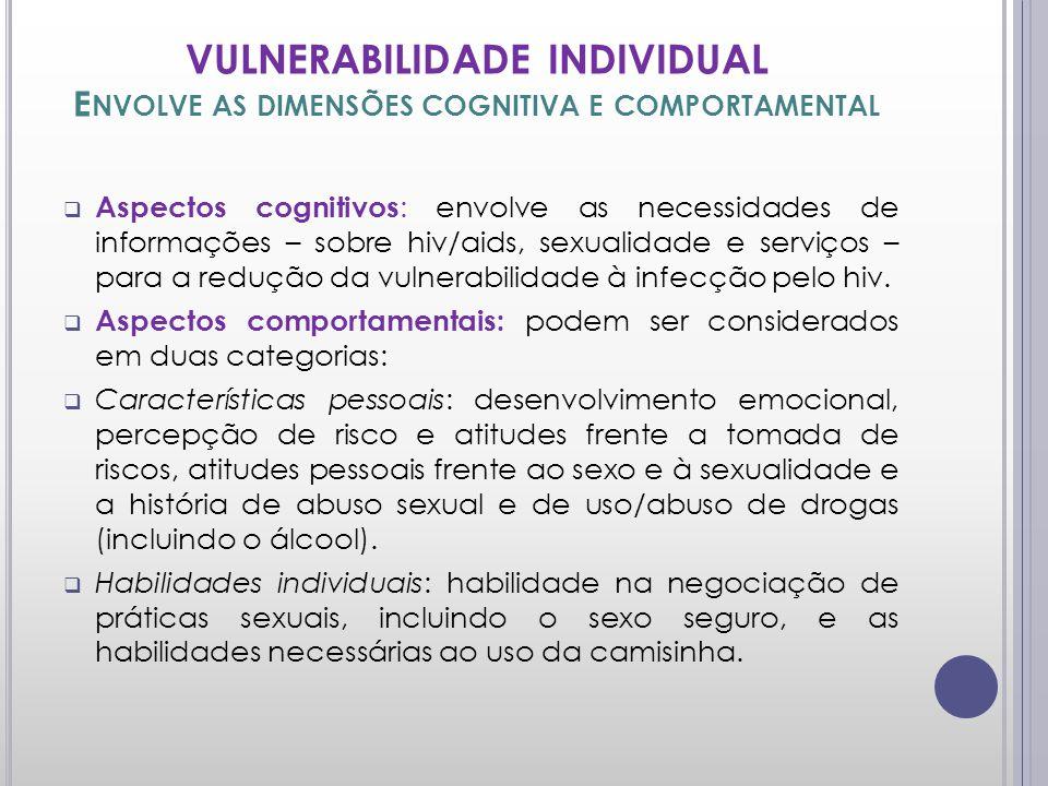 VULNERABILIDADE INDIVIDUAL E NVOLVE AS DIMENSÕES COGNITIVA E COMPORTAMENTAL Aspectos cognitivos : envolve as necessidades de informações – sobre hiv/aids, sexualidade e serviços – para a redução da vulnerabilidade à infecção pelo hiv.