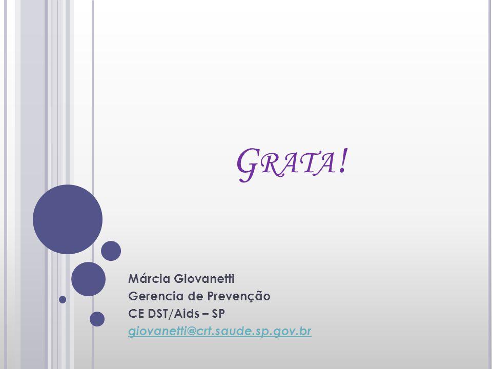 G RATA ! Márcia Giovanetti Gerencia de Prevenção CE DST/Aids – SP giovanetti@crt.saude.sp.gov.br