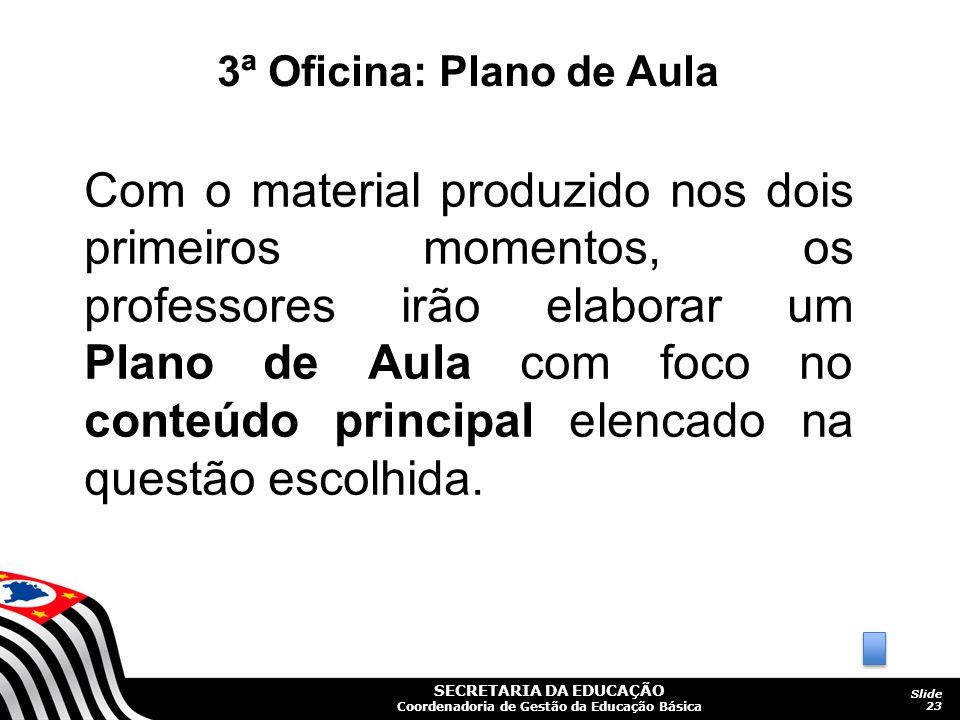 SECRETARIA DA EDUCAÇÃO Coordenadoria de Gestão da Educação Básica Slide 23 3ª Oficina: Plano de Aula Com o material produzido nos dois primeiros momen