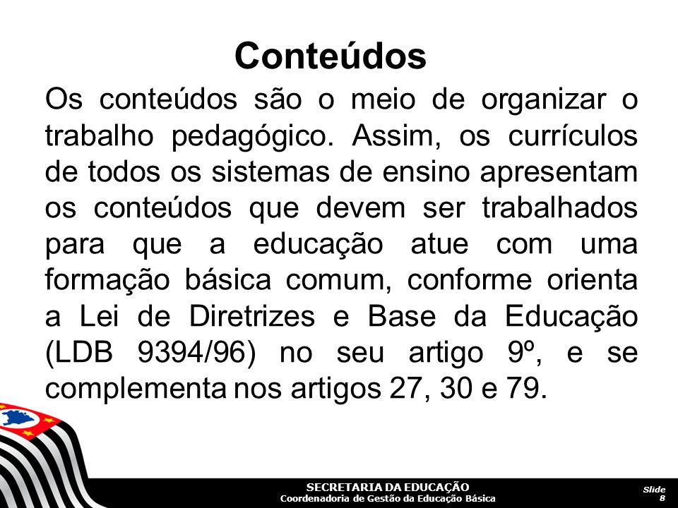 SECRETARIA DA EDUCAÇÃO Coordenadoria de Gestão da Educação Básica Slide 8 Os conteúdos são o meio de organizar o trabalho pedagógico. Assim, os curríc