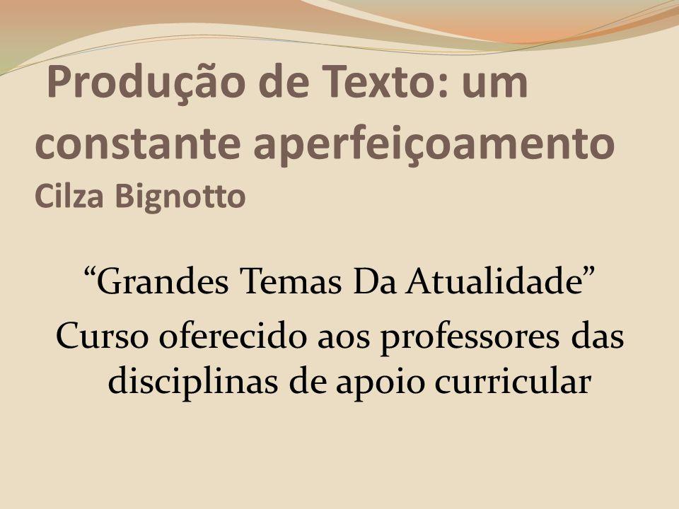 Produção de Texto: um constante aperfeiçoamento Cilza Bignotto Grandes Temas Da Atualidade Curso oferecido aos professores das disciplinas de apoio curricular