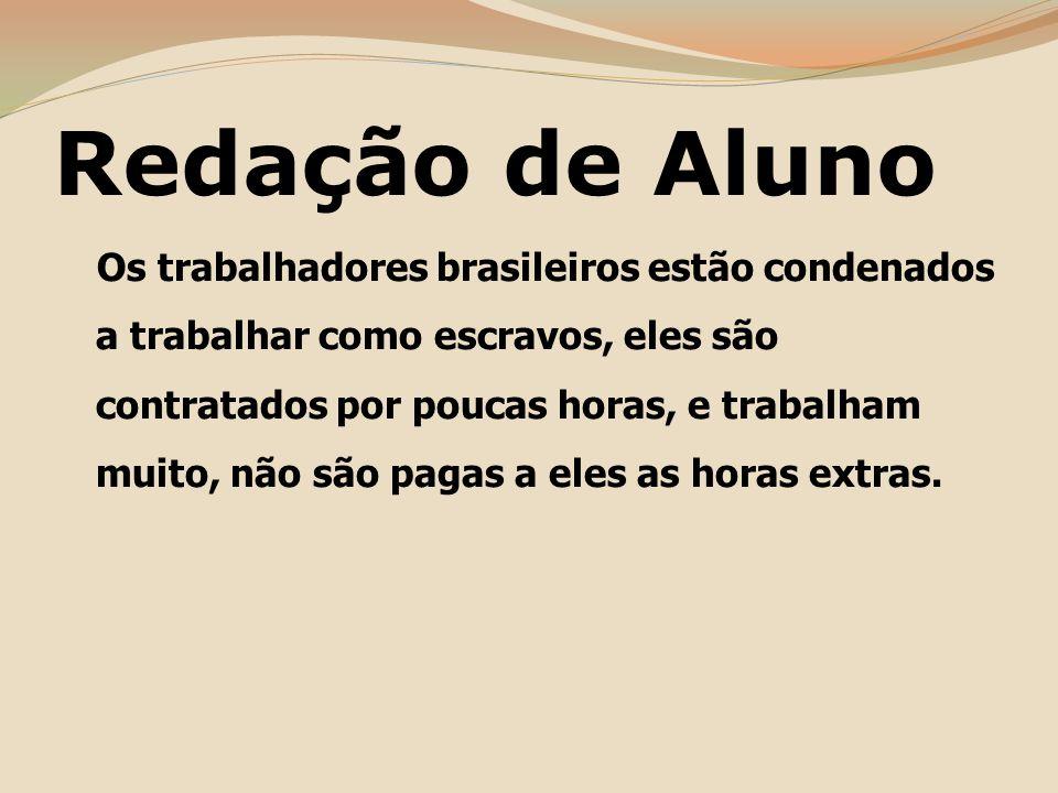 Redação de Aluno Os trabalhadores brasileiros estão condenados a trabalhar como escravos, eles são contratados por poucas horas, e trabalham muito, não são pagas a eles as horas extras.