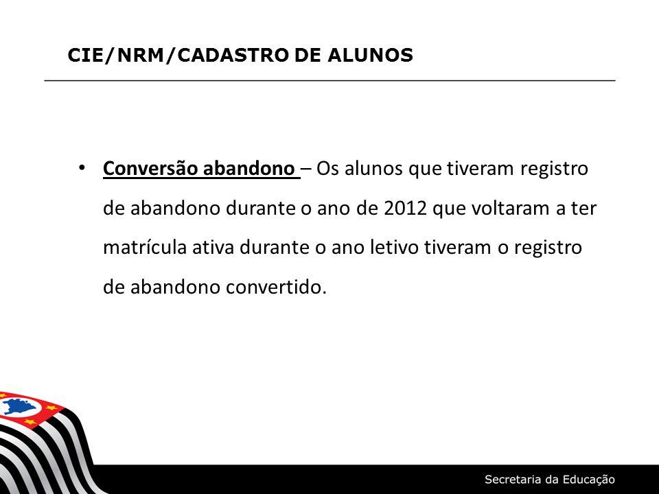 CIE/NRM/CADASTRO DE ALUNOS Conversão abandono – Os alunos que tiveram registro de abandono durante o ano de 2012 que voltaram a ter matrícula ativa du