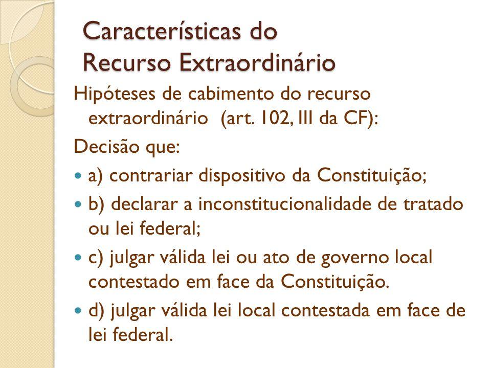 Características do Recurso Extraordinário Hipóteses de cabimento do recurso extraordinário (art. 102, III da CF): Decisão que: a) contrariar dispositi