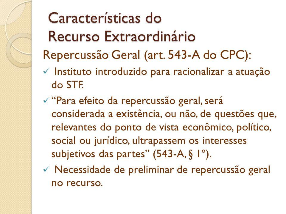 Características do Recurso Extraordinário Repercussão Geral (art. 543-A do CPC): Instituto introduzido para racionalizar a atuação do STF. Para efeito