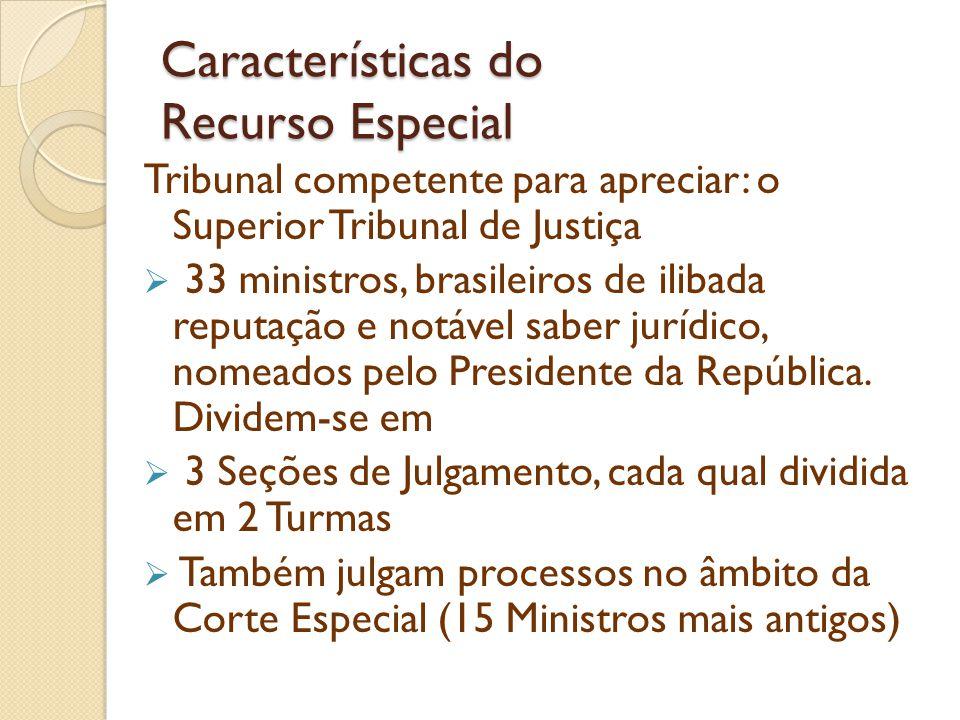 Características do Recurso Especial Tribunal competente para apreciar: o Superior Tribunal de Justiça 33 ministros, brasileiros de ilibada reputação e