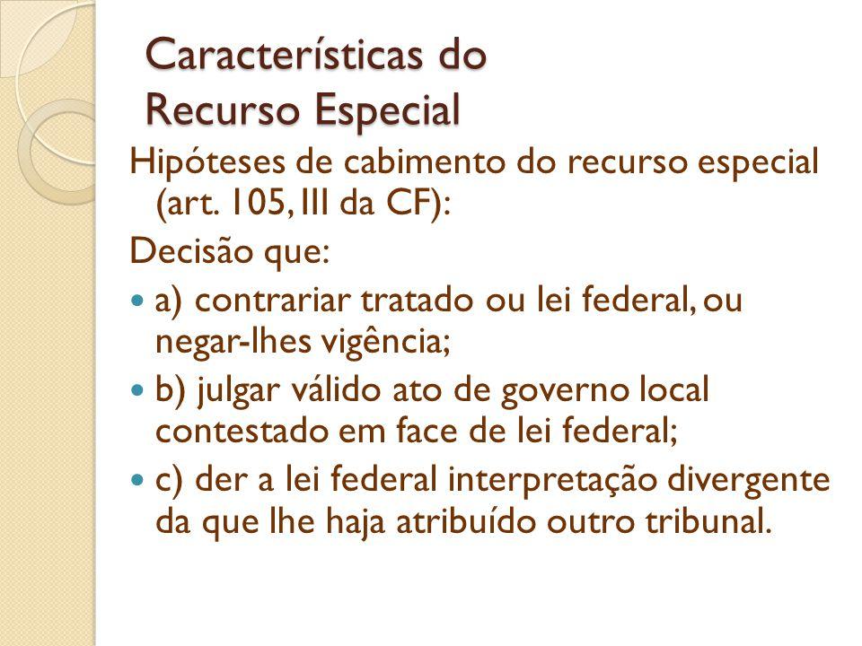 Características do Recurso Especial Hipóteses de cabimento do recurso especial (art. 105, III da CF): Decisão que: a) contrariar tratado ou lei federa