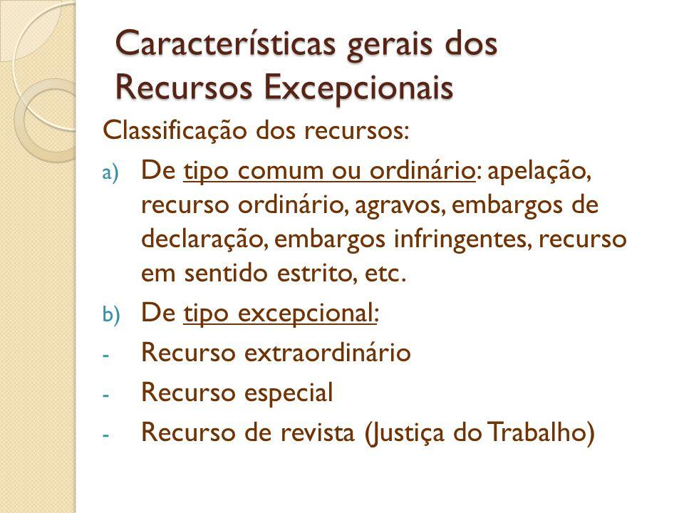 Características gerais dos Recursos Excepcionais Classificação dos recursos: a) De tipo comum ou ordinário: apelação, recurso ordinário, agravos, emba