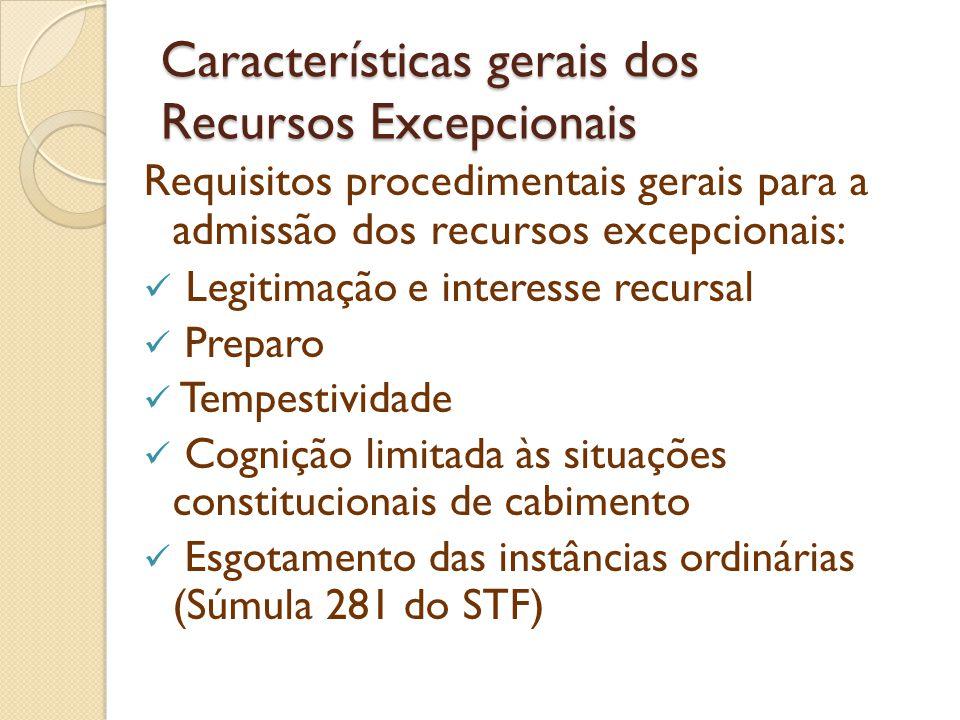 Características gerais dos Recursos Excepcionais Requisitos procedimentais gerais para a admissão dos recursos excepcionais: Prequestionamento da questão controversa (Súmula 282 e 356 do STF) Não apreciação de lei local (Súmula 280 do STF Impossibilidade de reexame de prova (Súmula 279 do STF) Necessidade de esgotar os fundamentos da decisão recorrida (Súmula 283 do STF)