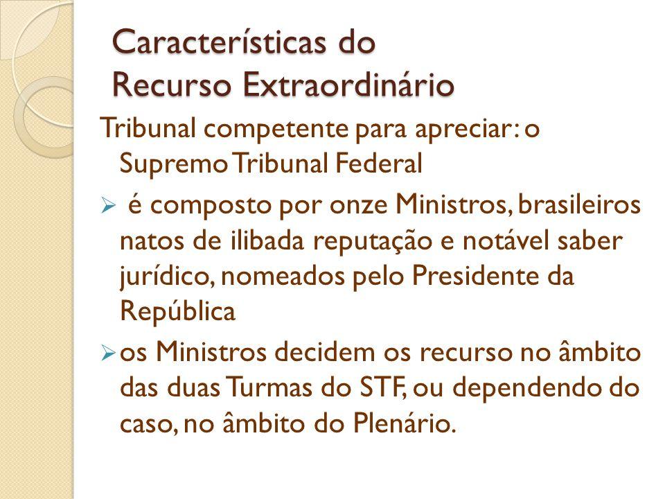 Características do Recurso Extraordinário Tribunal competente para apreciar: o Supremo Tribunal Federal é composto por onze Ministros, brasileiros nat