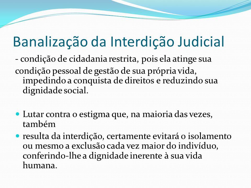 Banalização da Interdição Judicial - condição de cidadania restrita, pois ela atinge sua condição pessoal de gestão de sua própria vida, impedindo a c