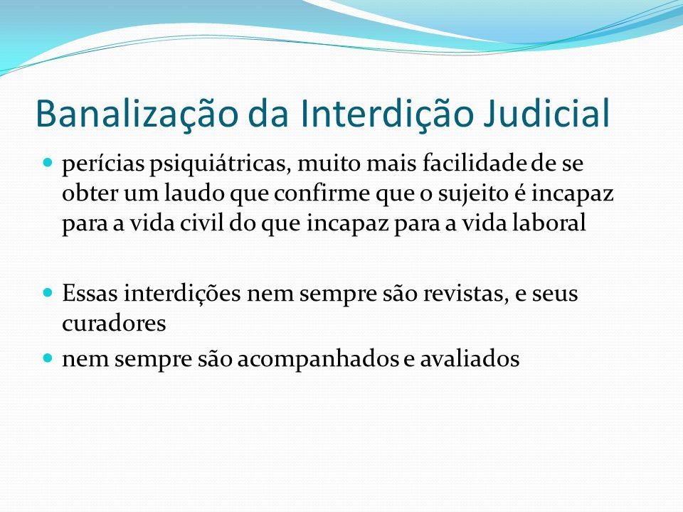 Banalização da Interdição Judicial perícias psiquiátricas, muito mais facilidade de se obter um laudo que confirme que o sujeito é incapaz para a vida