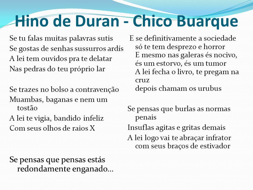 Hino de Duran - Chico Buarque Se tu falas muitas palavras sutis Se gostas de senhas sussurros ardís A lei tem ouvidos pra te delatar Nas pedras do teu