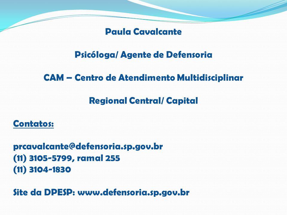 Paula Cavalcante Psicóloga/ Agente de Defensoria CAM – Centro de Atendimento Multidisciplinar Regional Central/ Capital Contatos: prcavalcante@defenso