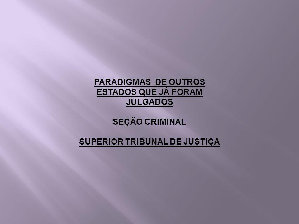 PARADIGMAS DE OUTROS ESTADOS QUE JÁ FORAM JULGADOS SEÇÃO CRIMINAL SUPERIOR TRIBUNAL DE JUSTIÇA