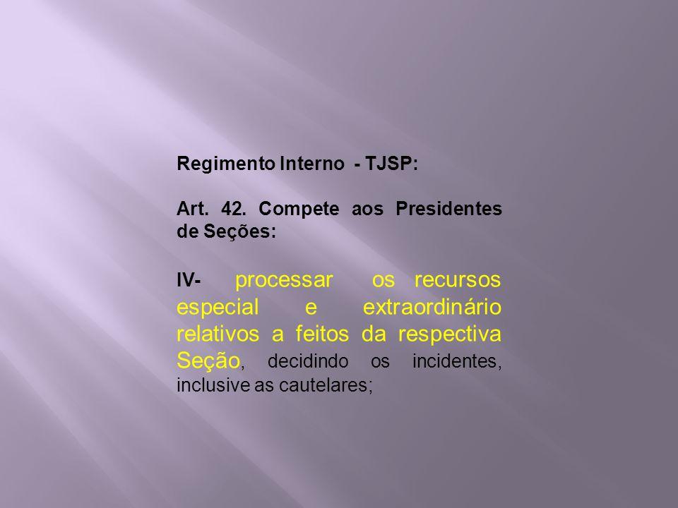 Regimento Interno - TJSP: Art. 42. Compete aos Presidentes de Seções: IV- processar os recursos especial e extraordinário relativos a feitos da respec
