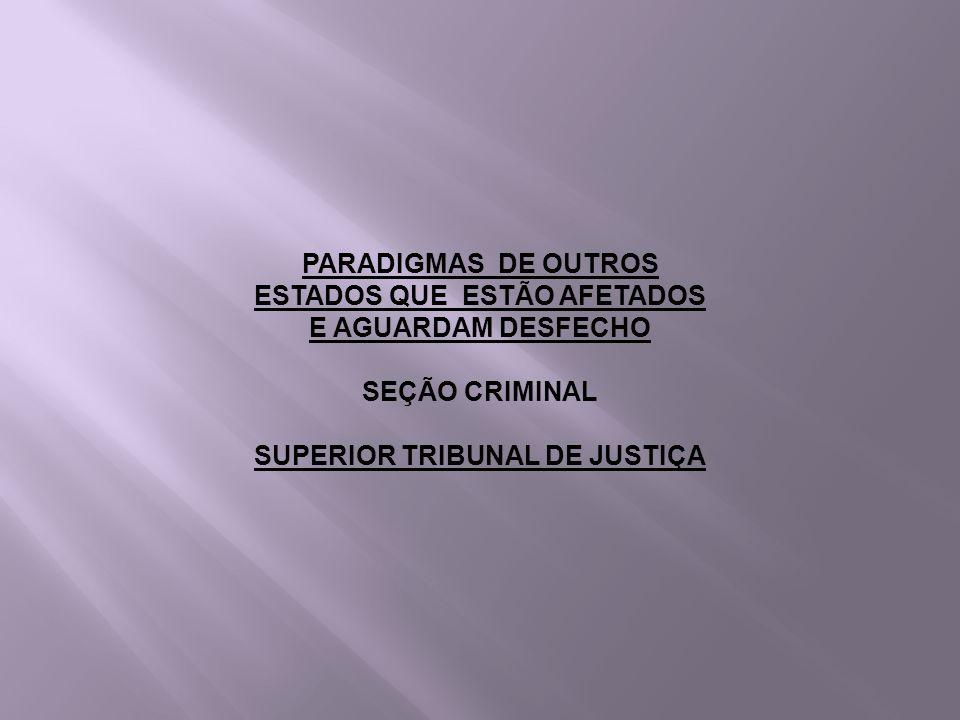 PARADIGMAS DE OUTROS ESTADOS QUE ESTÃO AFETADOS E AGUARDAM DESFECHO SEÇÃO CRIMINAL SUPERIOR TRIBUNAL DE JUSTIÇA