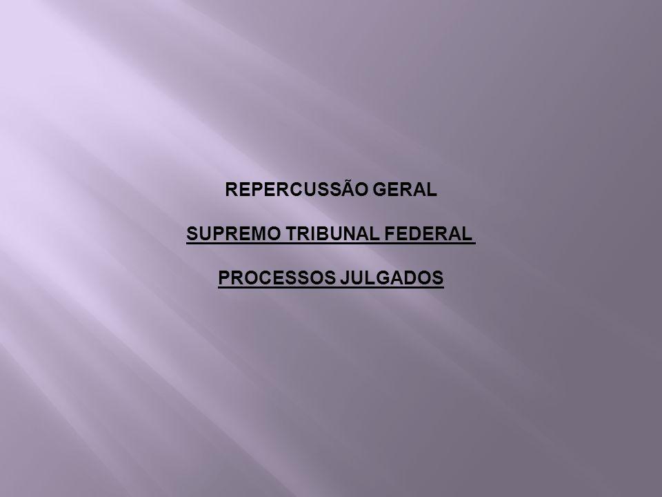 REPERCUSSÃO GERAL SUPREMO TRIBUNAL FEDERAL PROCESSOS JULGADOS
