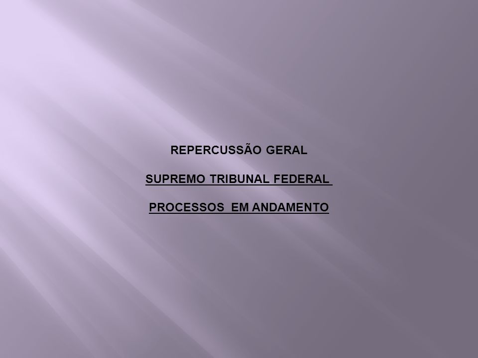 REPERCUSSÃO GERAL SUPREMO TRIBUNAL FEDERAL PROCESSOS EM ANDAMENTO