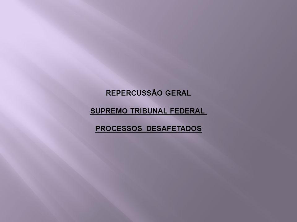 REPERCUSSÃO GERAL SUPREMO TRIBUNAL FEDERAL PROCESSOS DESAFETADOS