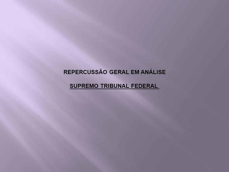 REPERCUSSÃO GERAL EM ANÁLISE SUPREMO TRIBUNAL FEDERAL