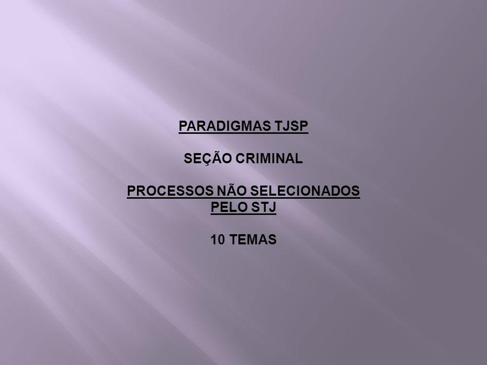 PARADIGMAS TJSP SEÇÃO CRIMINAL PROCESSOS NÃO SELECIONADOS PELO STJ 10 TEMAS
