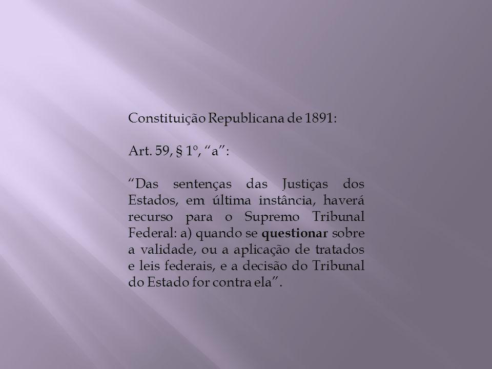 Constituição Republicana de 1891: Art. 59, § 1º, a: Das sentenças das Justiças dos Estados, em última instância, haverá recurso para o Supremo Tribuna