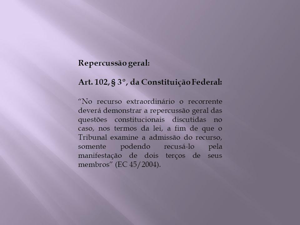 Repercussão geral : Art. 102, § 3º, da Constituição Federal: No recurso extraordinário o recorrente deverá demonstrar a repercussão geral das questões