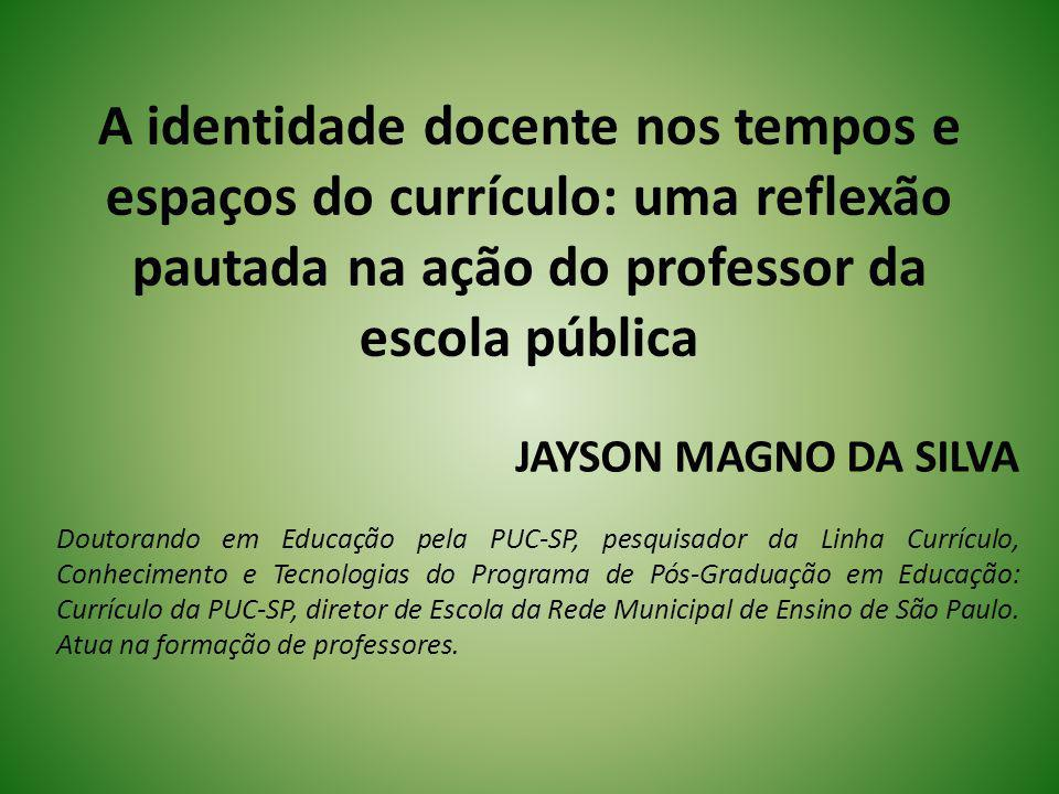 A identidade docente nos tempos e espaços do currículo: uma reflexão pautada na ação do professor da escola pública JAYSON MAGNO DA SILVA Doutorando e