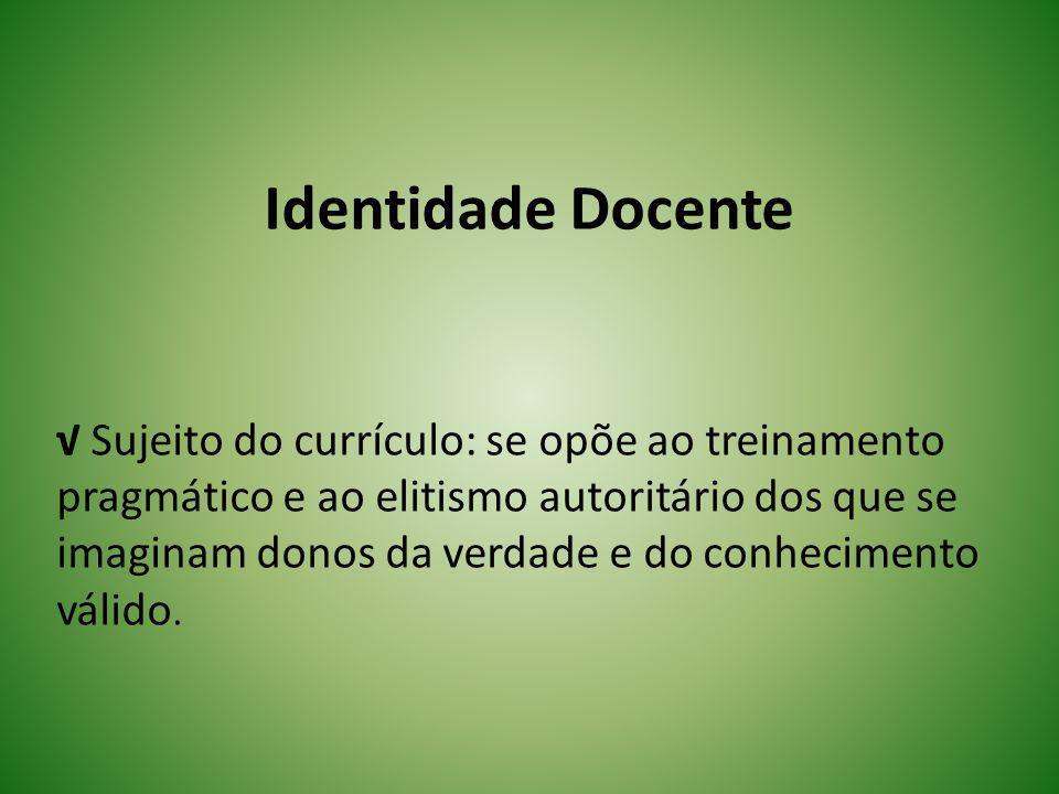 Identidade Docente Sujeito do currículo: se opõe ao treinamento pragmático e ao elitismo autoritário dos que se imaginam donos da verdade e do conheci