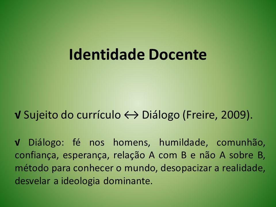 Identidade Docente Sujeito do currículo Diálogo (Freire, 2009). Diálogo: fé nos homens, humildade, comunhão, confiança, esperança, relação A com B e n