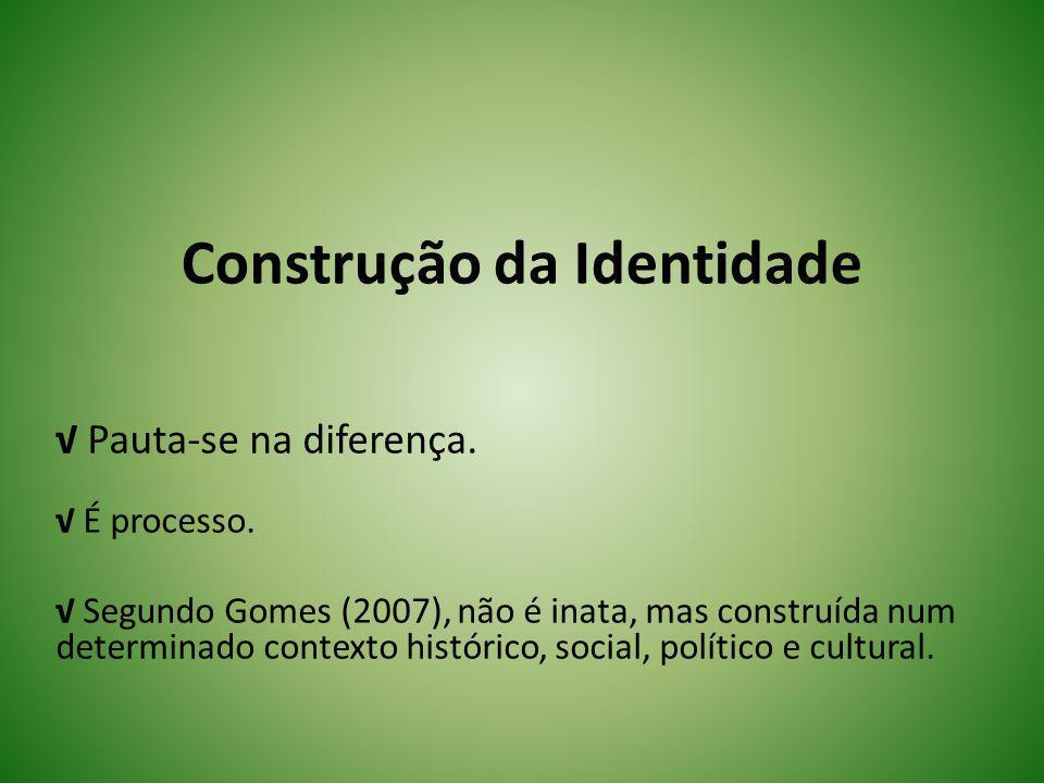 Construção da Identidade Pauta-se na diferença. É processo. Segundo Gomes (2007), não é inata, mas construída num determinado contexto histórico, soci
