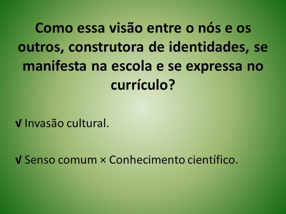 Como essa visão entre o nós e os outros, construtora de identidades, se manifesta na escola e se expressa no currículo? Invasão cultural. Senso comum
