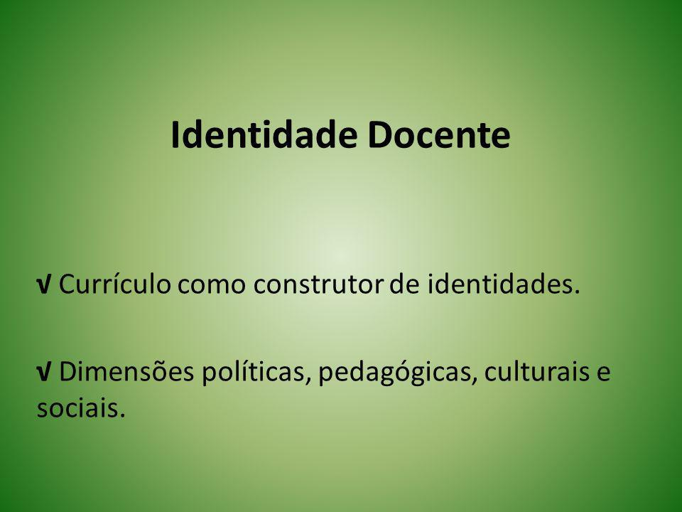 Identidade Docente Currículo como construtor de identidades. Dimensões políticas, pedagógicas, culturais e sociais.