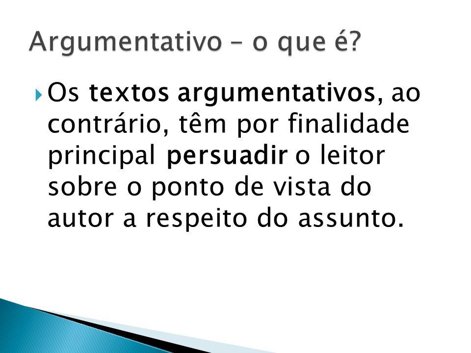 Os textos argumentativos, ao contrário, têm por finalidade principal persuadir o leitor sobre o ponto de vista do autor a respeito do assunto.