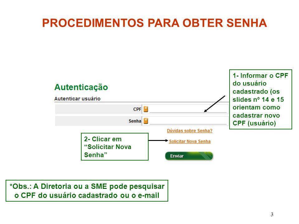4 *Obs.: A Diretoria ou a SME pode pesquisar o CPF ou e-mail do usuário cadastrado PROCEDIMENTOS PARA OBTER SENHA Informar o CPF do usuário 2- Informar o e- mail * que foi cadastrado para este CPF 3- Após cinco segundos que clicar em Enviar a senha provisória será encaminhada para o e-mail informado.