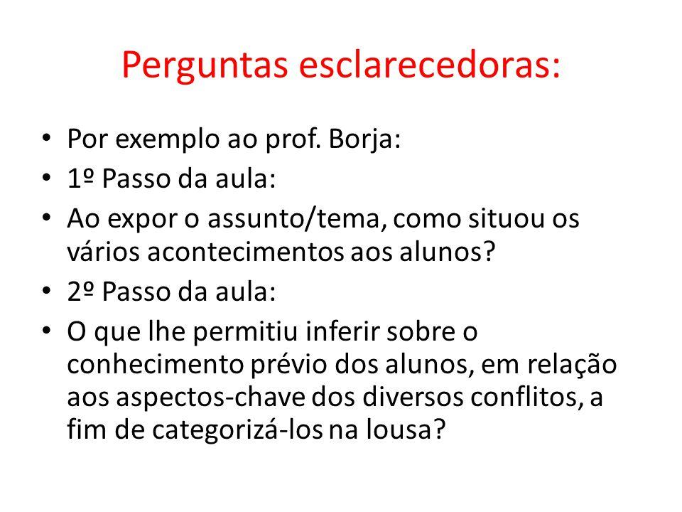 Perguntas esclarecedoras: Por exemplo ao prof. Borja: 1º Passo da aula: Ao expor o assunto/tema, como situou os vários acontecimentos aos alunos? 2º P