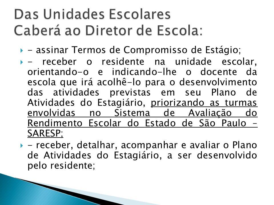 - assinar Termos de Compromisso de Estágio; - receber o residente na unidade escolar, orientando-o e indicando-lhe o docente da escola que irá acolhê-lo para o desenvolvimento das atividades previstas em seu Plano de Atividades do Estagiário, priorizando as turmas envolvidas no Sistema de Avaliação do Rendimento Escolar do Estado de São Paulo – SARESP; - receber, detalhar, acompanhar e avaliar o Plano de Atividades do Estagiário, a ser desenvolvido pelo residente;