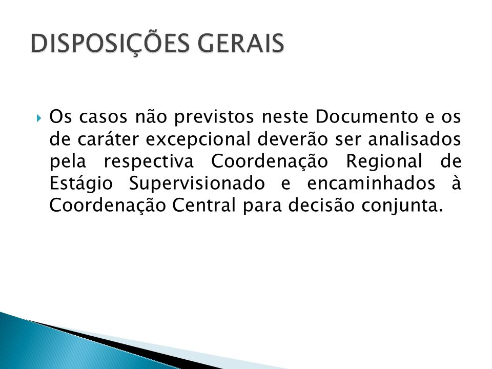 Os casos não previstos neste Documento e os de caráter excepcional deverão ser analisados pela respectiva Coordenação Regional de Estágio Supervisionado e encaminhados à Coordenação Central para decisão conjunta.