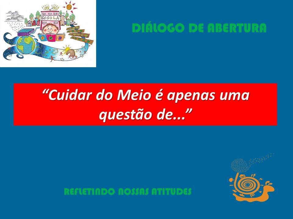 REFLETINDO NOSSAS ATITUDES Cuidar do Meio é apenas uma questão de... DIÁLOGO DE ABERTURA