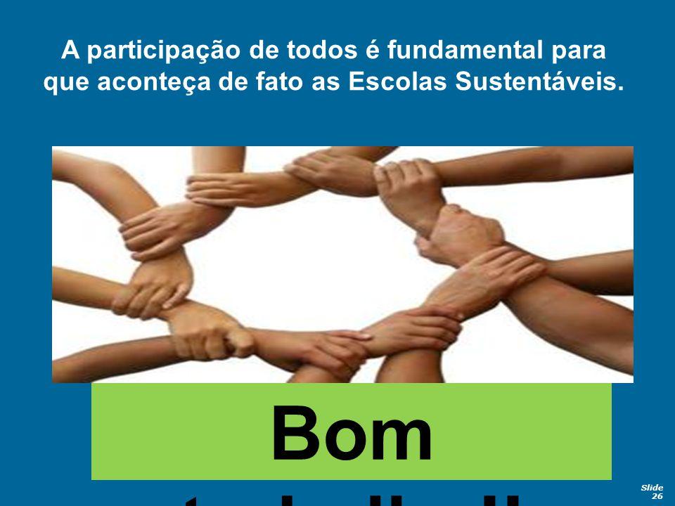 Slide 26 Bom trabalho!! A participação de todos é fundamental para que aconteça de fato as Escolas Sustentáveis.