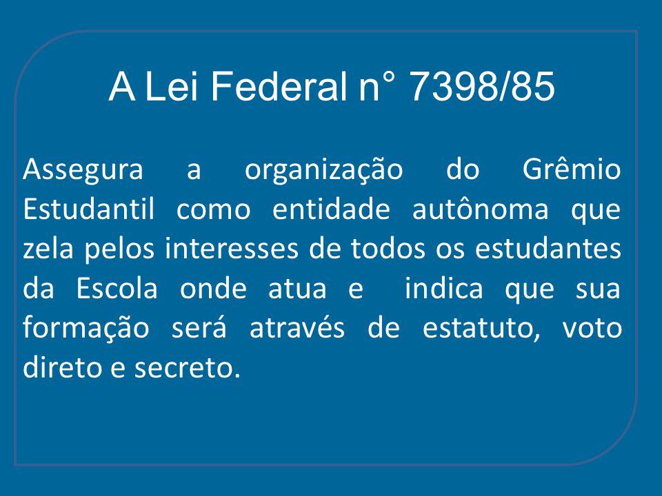 A Lei Federal n° 7398/85 Assegura a organização do Grêmio Estudantil como entidade autônoma que zela pelos interesses de todos os estudantes da Escola onde atua e indica que sua formação será através de estatuto, voto direto e secreto.