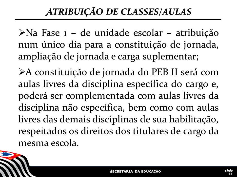 SECRETARIA DA EDUCAÇÃO Slide 11 ATRIBUIÇÃO DE CLASSES/AULAS Na Fase 1 – de unidade escolar – atribuição num único dia para a constituição de jornada,