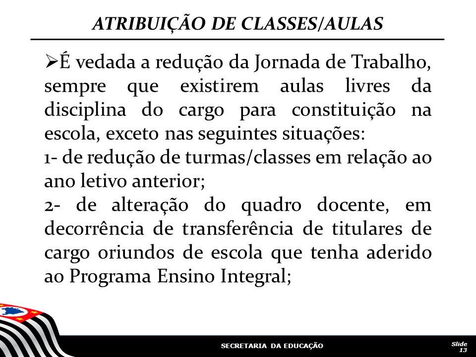 SECRETARIA DA EDUCAÇÃO Slide 13 ATRIBUIÇÃO DE CLASSES/AULAS É vedada a redução da Jornada de Trabalho, sempre que existirem aulas livres da disciplina