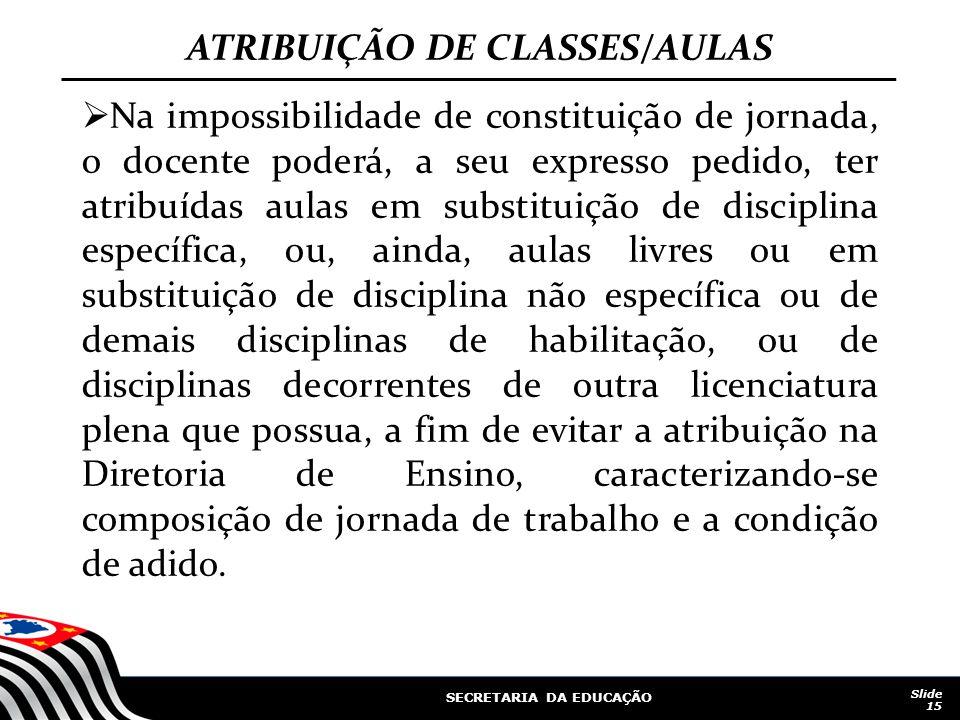 SECRETARIA DA EDUCAÇÃO Slide 15 ATRIBUIÇÃO DE CLASSES/AULAS Na impossibilidade de constituição de jornada, o docente poderá, a seu expresso pedido, te