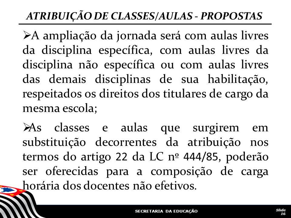 SECRETARIA DA EDUCAÇÃO Slide 16 ATRIBUIÇÃO DE CLASSES/AULAS - PROPOSTAS A ampliação da jornada será com aulas livres da disciplina específica, com aul