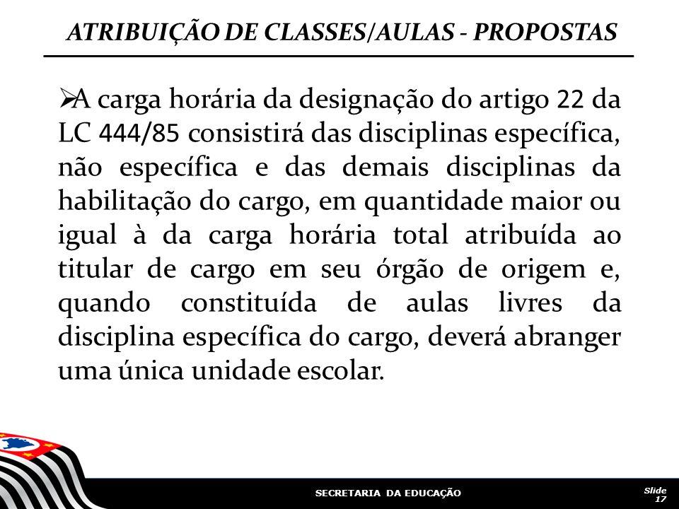 SECRETARIA DA EDUCAÇÃO Slide 17 ATRIBUIÇÃO DE CLASSES/AULAS - PROPOSTAS A carga horária da designação do artigo 22 da LC 444/85 consistirá das discipl