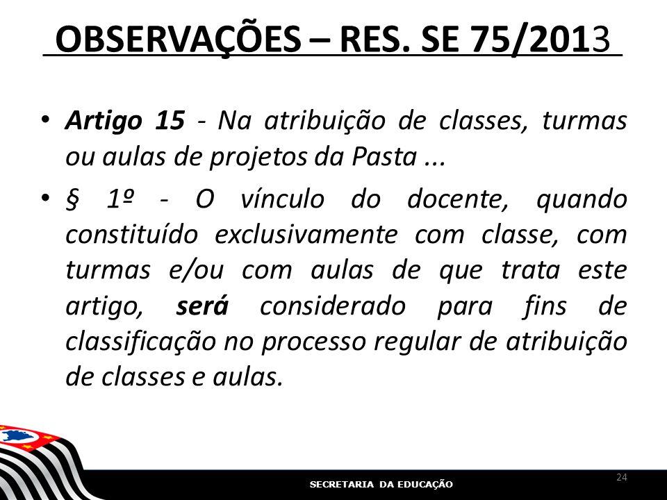 SECRETARIA DA EDUCAÇÃO OBSERVAÇÕES – RES. SE 75/2013 Artigo 15 - Na atribuição de classes, turmas ou aulas de projetos da Pasta... § 1º - O vínculo do