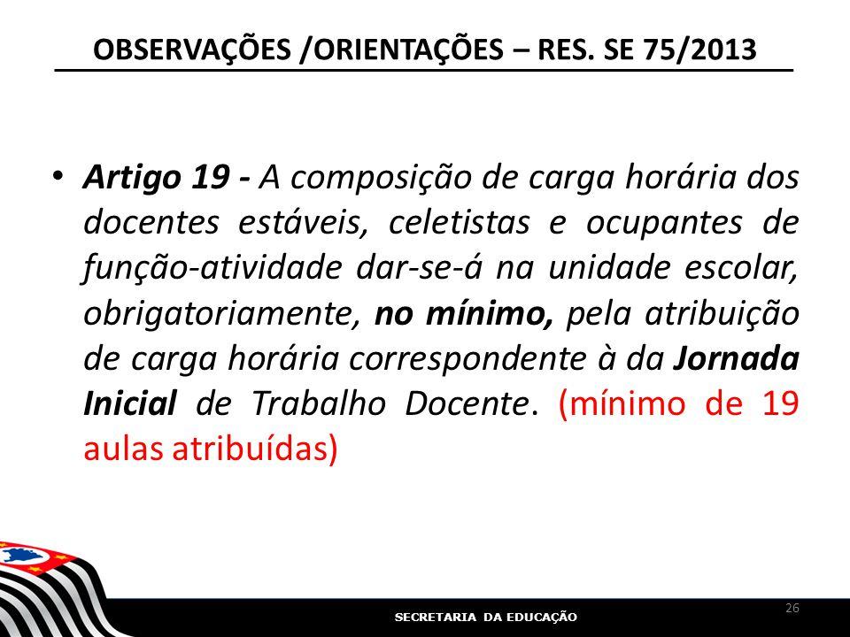 SECRETARIA DA EDUCAÇÃO OBSERVAÇÕES /ORIENTAÇÕES – RES. SE 75/2013 Artigo 19 - A composição de carga horária dos docentes estáveis, celetistas e ocupan